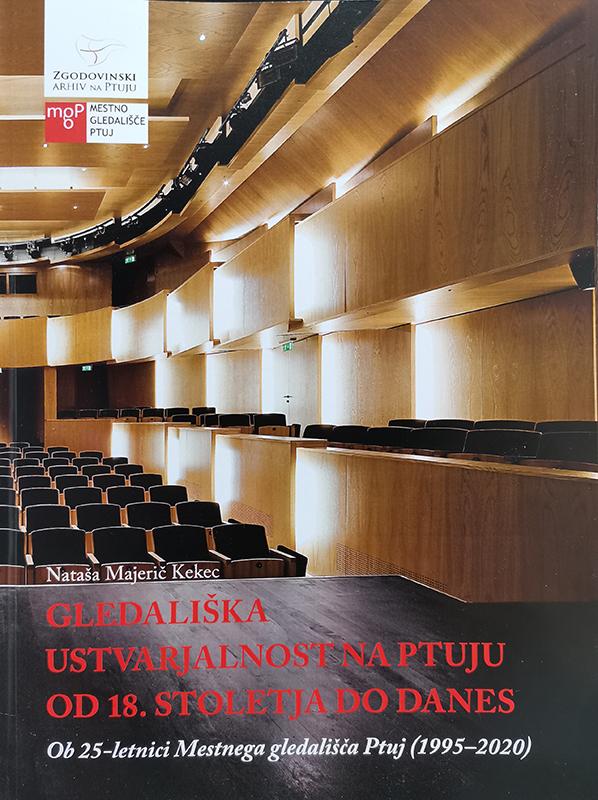 Gledališka ustvarjalnost na Ptuju (od 18. stoletja do danes) : ob 25-letnici Mestnega gledališča Ptuj (1995-2020)